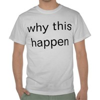 why this happen t shirts from Zazzle.com
