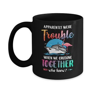 Apparently We're Trouble When We Are Cruising Together Mug