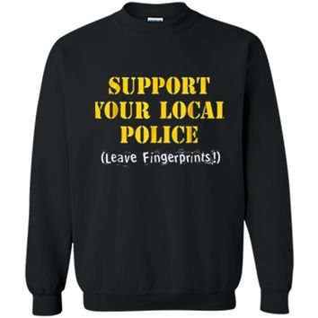 Support Your Local Police Leave Fingerprints - Funny Cop Tee Printed Crewneck Pullover Sweatshirt