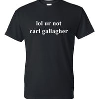 "Shameless ""lol ur not carl gallagher"" T-Shirt"