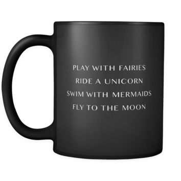 Play With Fairies Ride a Unicorn Swim With Mermaids Fly to the Moon Mugin Black