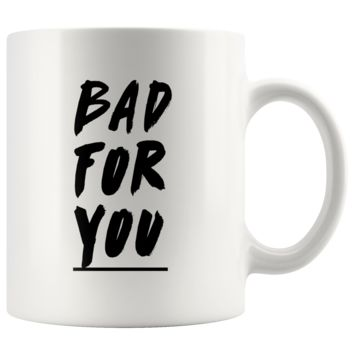 Bad For You White Mug