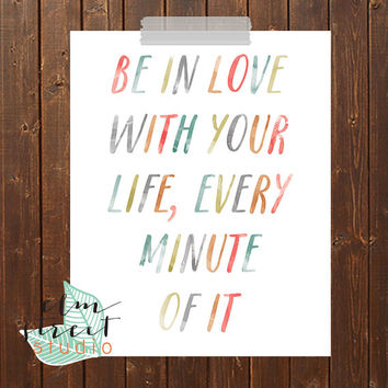 Be In Love With Your Life, Every Minute Of It Watercolor Quote Print  Love Quote Print  Life Print  Watercolor Print  Typography Print
