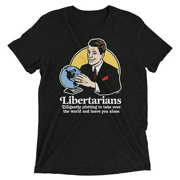 Libertarians Plotting to Take Over the World and Leave You Alone Tri-Blend T-Shirt