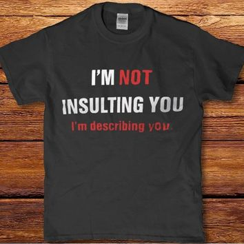 I'm not insulting you I'm describing you unisex adult funny t-shirt