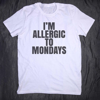 I'm Allergic To Mondays Slogan Tee Tumblr Top Funny Sarcastic Sleep Tired Nap T-shirt