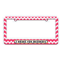 I Brake For Meerkats - License Plate Tag Frame - Pink Chevrons Design