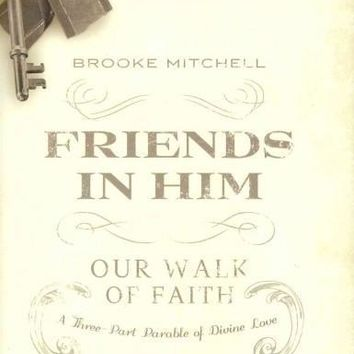 Friends in Him: Our Walk of Faith: A Three-Part Parable of Divine Love