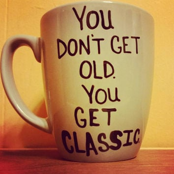 Mug/Cup/You don't get old you get classic/Hand painted mug/Birthday/Birthday gift/Birthday present/One of a kind/Customizable/Coffee mug