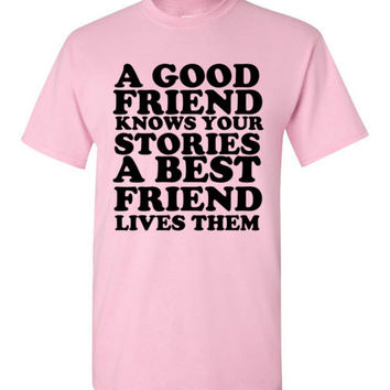 A Good Friend Knows Your Stories a Best Friend Lives Them
