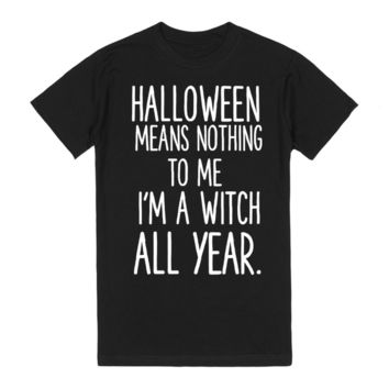 HALLOWEEN MEANS NOTHING TO ME I'M A WITCH ALL YEAR