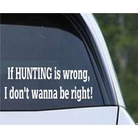If Hunting is Wrong I Don't Wanna Be Right Funny HNT1-96 Die Cut Vinyl Decal Sticker