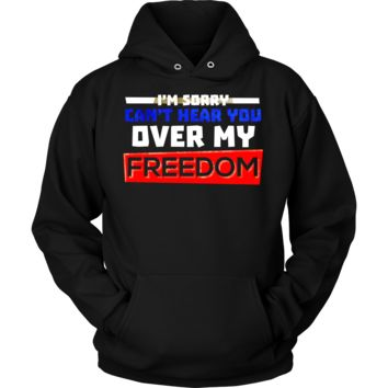Can't Hear You Over My Freedom Funny Party 4th Of July Hoodie