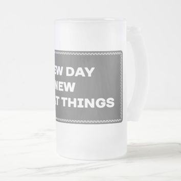 New Day New Great Things Frosted Glass Mug. Frosted Glass Beer Mug