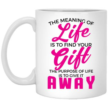 The Meaning Of Life Is To Find Your Gift, The Purpose Of Life Is To Give It Away 11 oz. White Mug