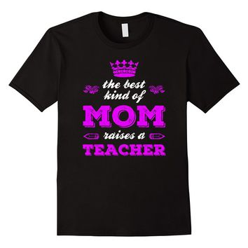 The Best Kind Of Mom Raises A Teacher T-Shirt - Mother's Day
