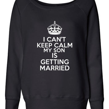 Can't Keep Calm Son's Getting Married Fashion Wideneck Sweatshirt Fashion As Seen On TV Mother of The Groom Sweatshirt Wedding Marriage