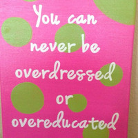 You can never be overdressed or overeducated. 9 x 12 inch canvas. Quote canvas. Classroom. Girl Room.