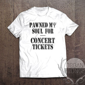 pawned my soul for concert tickets tshirt- concert tshirt-unisex tshirt-band tshirt-coachella-the 1975-one direction-arctic monkeys-5sos-1D