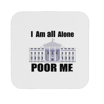 I'm All Alone Poor Me Trump Satire Coaster by TooLoud