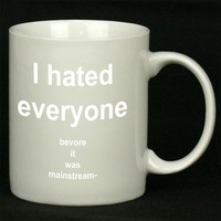 I Hated Everyone Before It Was Mainstream For Ceramic Mugs Coffee ***