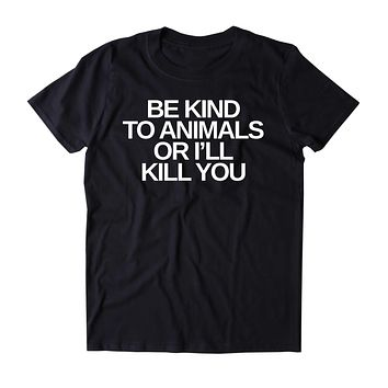 Be Kind To Animals Or I'll Kill You Shirt Animal Right Activist Vegan Vegetarian Plant Based Diet T-shirt