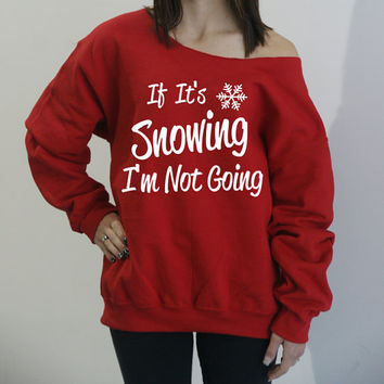 If It's Snowing I'm Not Going Slouchy off the shoulder oversized sweatshirt. PERFECT WITH LEGGINGS! S-4xL.