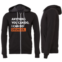 Anything You Can Do, I Can Do Drunker Zipper Hoodie