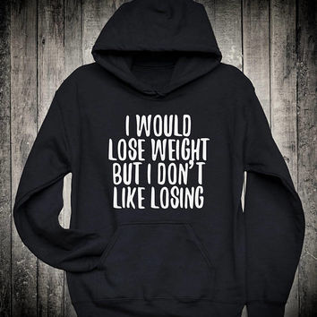 I Would Lose Weight But I Dont Like Losing Funny Diet Slogan Hoodie Workout Gym Running Yoga Sweatshirt Sarcastic Sassy Clothing