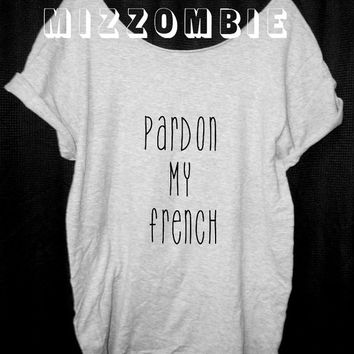 PARDON my FRENCH  Tshirt, Off The Shoulder, Over sized, street style,loose fitting, graphic tee, screen printed by hand, women's, teens.
