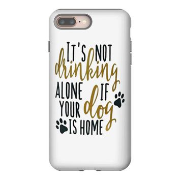 IT'S NOT DRINKING ALONE IF YOUR DOG IS HOME iPhone 8 Plus