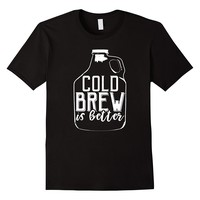 Cold Brew Is Better Coffee Growler T-Shirt