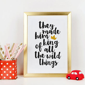 They Made Him King Of All The Wild Things,PRINTABLE Art,KIDS GIFT,Nursery Decor,Children Quote,Baby Shower,Wild And Free,Printable Art,Quote