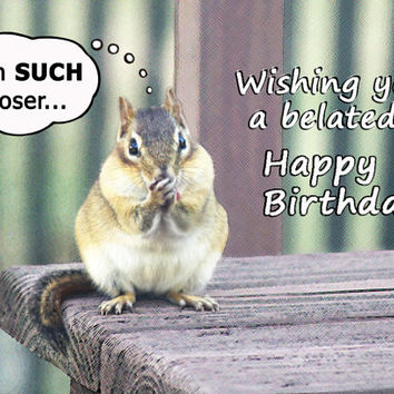 Belated Happy Birthday card - Chipmunk belated birthday greeting card - Cute card funny card