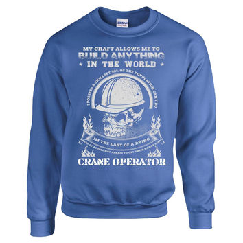 MY CRAFT ALLOWS ME TO BUILD ANYTHING IN THE WORLD CRANE OPERATOR - Sweatshirt