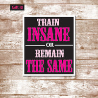 Train insane quote, train insane or remain the same, motivational art, dance gifts, runners, chidrens art, volleyball, soccer gift, swimming