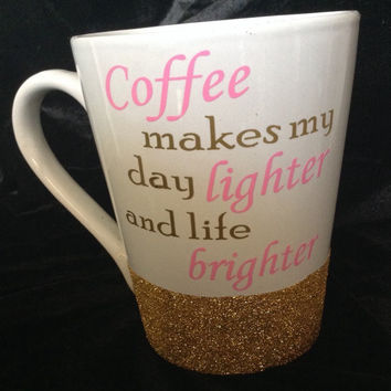 """14oz glitter dipped mug                          """"Coffee makes my day lighter and life brighter"""""""