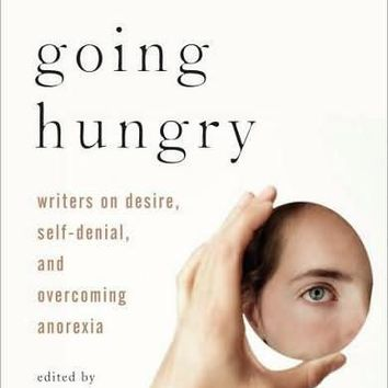 Going Hungry: 20 Writers on Desire, Self-denial, and Recovering from Anorexia