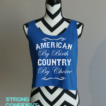 American By Birth, Country By Choice - Crop Tank Top by Strong Confident You. 4th of July Shirt.