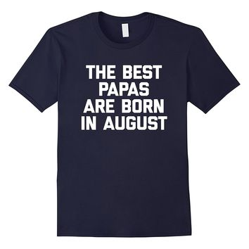 The Best Papas Are Born In August T-Shirt funny birthday dad