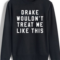 DRAKE WOULDN'T TREAT ME LIKE THIS - CREWNECK SWEATSHIRT ( BLACK )