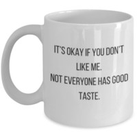 Sarcastic Coffee Mug: It's Okay If You Don't Like Me. Not Everyone Has Good Taste. - Funny Coffee Mug - Birthday Gift - Christmas Gift - Perfect Gift for Sibling, Parent, Relative, Best Friend, Coworker, Roommate