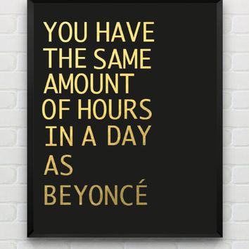 Printable quote poster: You have the same amount of hours in a day as Beyonce. Faux Gold Foil Print Instant download art typo print 8x10