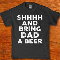 Shhh and bring Dad a Beer awesome Drinking t-shirt