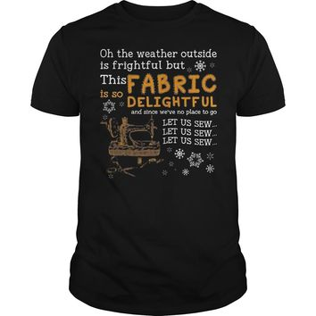 Oh The Weather Outside Is Frightful But This Is So Fabric Delightful Shirt Guys Tee