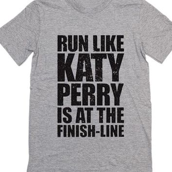 Run Like Katy Perry is At The Finish Line Katy Perry Quote T-Shirt - Funny Quotes Tees