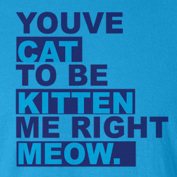 Youve cat to be kitten me right meow funny cute animal lover gift T-Shirt