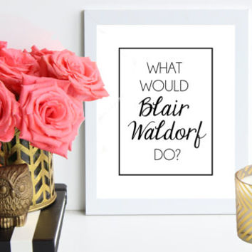 What Would Blair Waldorf Do / black and white poster art print - gossip girl quote - dorm decor - preppy art - fashion art - office decor