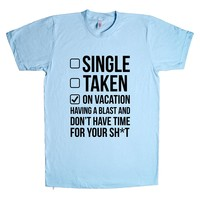 Single Taken On Vacation Having A Blast And Don't Have Time For Your Shit Unisex T Shirt