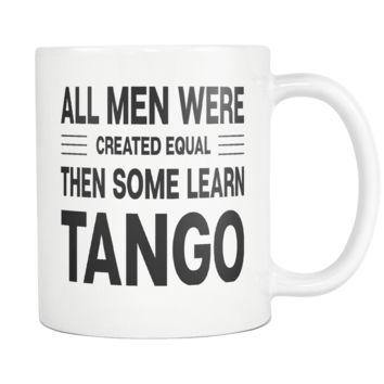 ALL MEN WERE CREATED EQUAL THEN SOME LEARN TANGO (Dancing) * Gift for Dancer, Teacher, Student * White Coffee Mug 11oz.